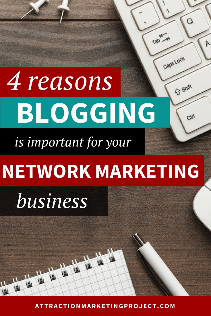 4 Reasons Blogging Is Important for Your Network Marketing Business- Attraction Marketing Project